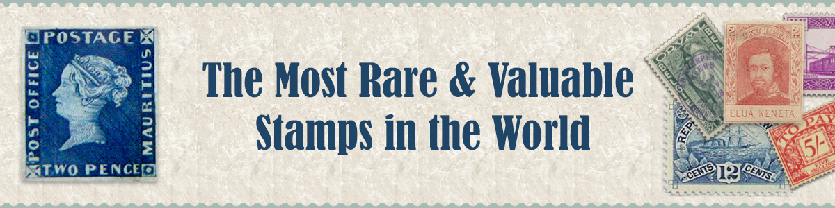 The Most Rare and Valuable Stamps of the World